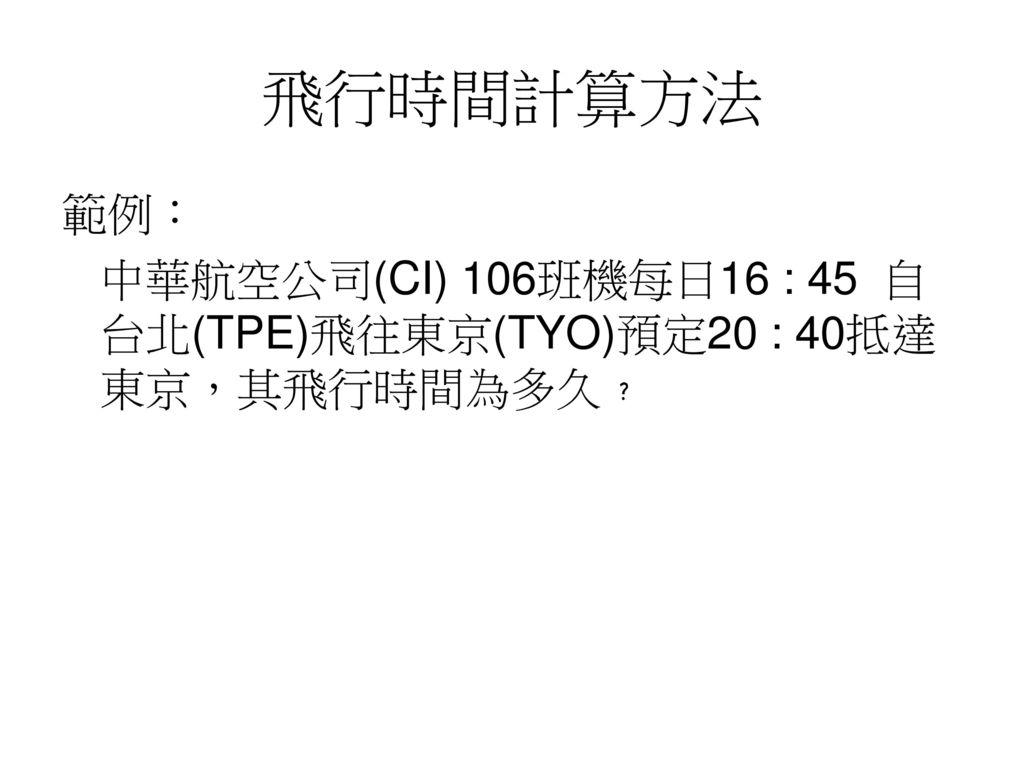 飛行時間計算方法 範例: 中華航空公司(CI) 106班機每日16 : 45 自台北(TPE)飛往東京(TYO)預定20 : 40抵達東京,其飛行時間為多久﹖