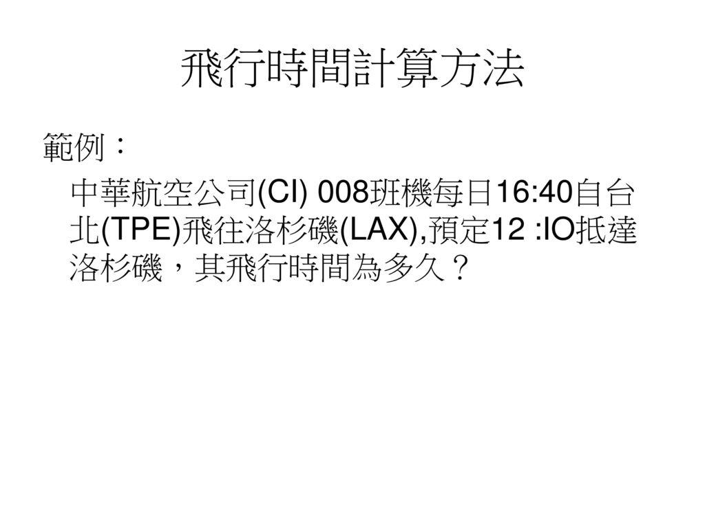 飛行時間計算方法 範例: 中華航空公司(CI) 008班機每日16:40自台北(TPE)飛往洛杉磯(LAX),預定12 :IO抵達洛杉磯,其飛行時間為多久?