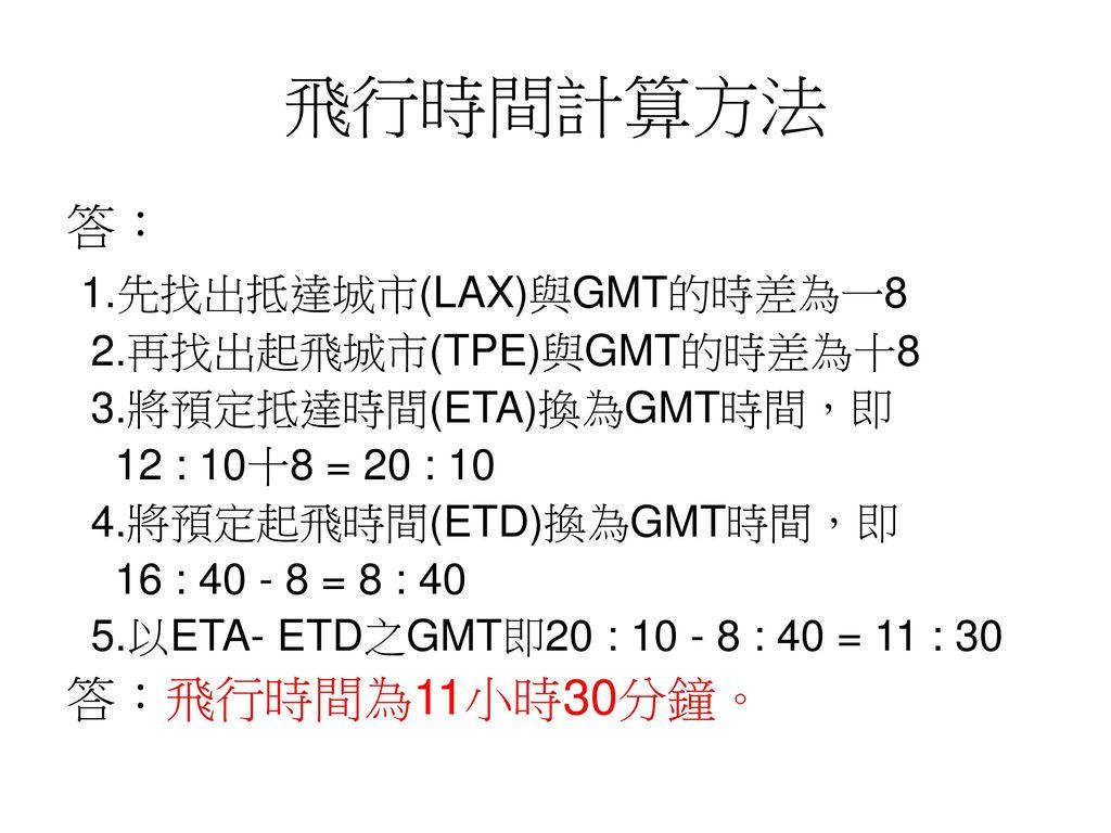 飛行時間計算方法 答: 1.先找出抵達城市(LAX)與GMT的時差為一8 答:飛行時間為11小時30分鐘。