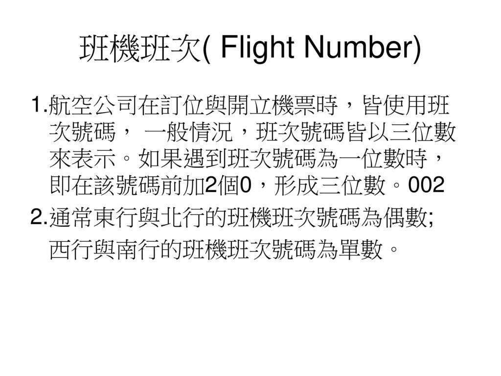 班機班次( Flight Number) 1.航空公司在訂位與開立機票時,皆使用班次號碼, 一般情況,班次號碼皆以三位數來表示。如果遇到班次號碼為一位數時,即在該號碼前加2個0,形成三位數。002.
