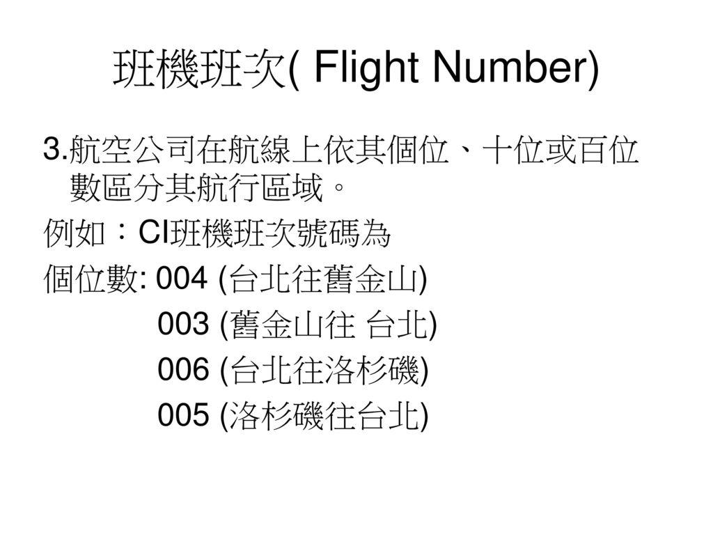 班機班次( Flight Number) 3.航空公司在航線上依其個位、十位或百位數區分其航行區域。 例如:CI班機班次號碼為