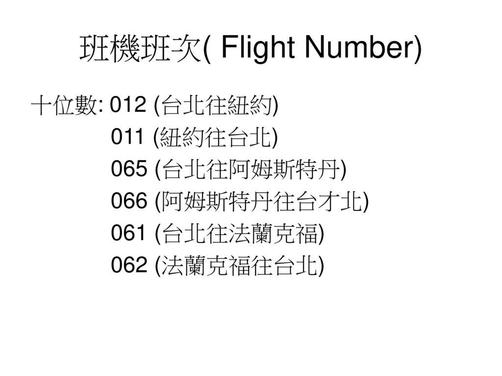 班機班次( Flight Number) 十位數: 012 (台北往紐約) 011 (紐約往台北) 065 (台北往阿姆斯特丹)