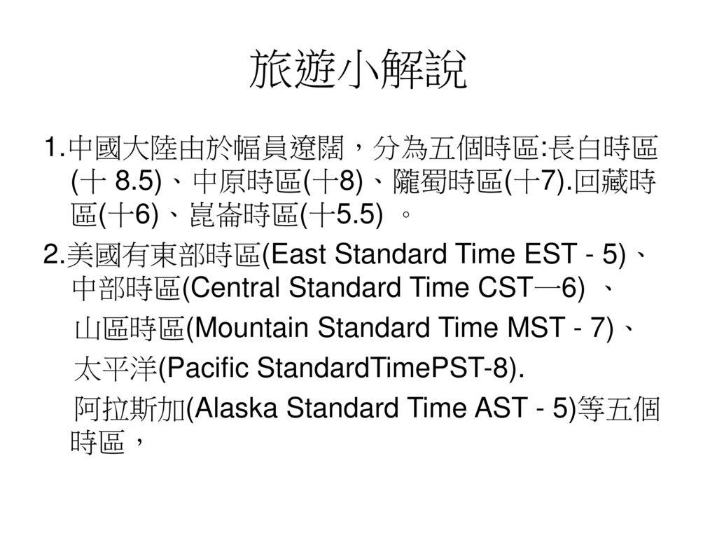 旅遊小解說 1.中國大陸由於幅員遼闊,分為五個時區:長白時區(十 8.5)、中原時區(十8)、隴蜀時區(十7).回藏時區(十6)、崑崙時區(十5.5) 。