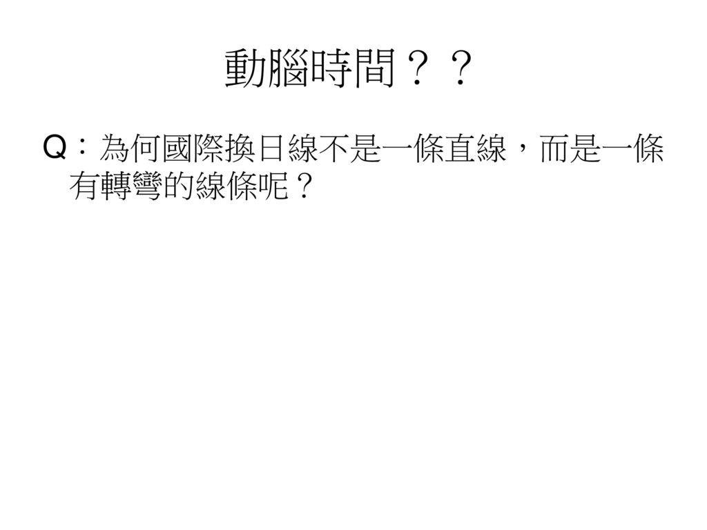 動腦時間?? Q︰為何國際換日線不是一條直線,而是一條有轉彎的線條呢?