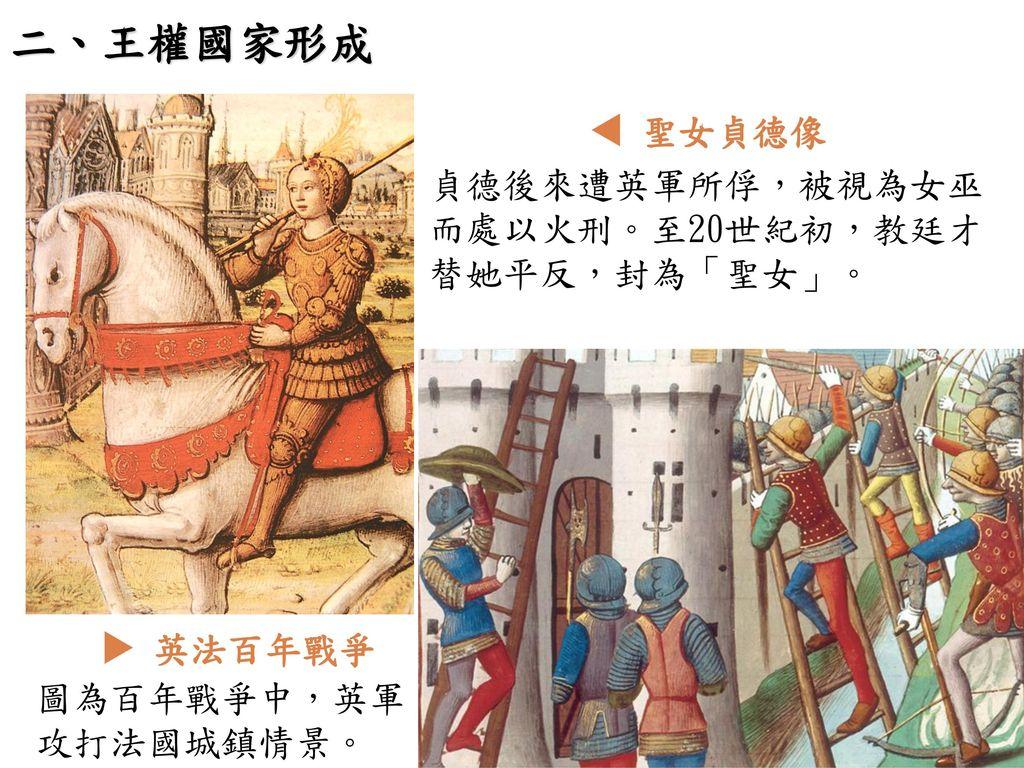 二、王權國家形成  聖女貞德像 貞德後來遭英軍所俘,被視為女巫而處以火刑。至20世紀初,教廷才替她平反,封為「聖女」。  英法百年戰爭
