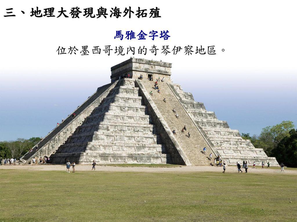 三、地理大發現與海外拓殖 馬雅金字塔 位於墨西哥境內的奇琴伊察地區。