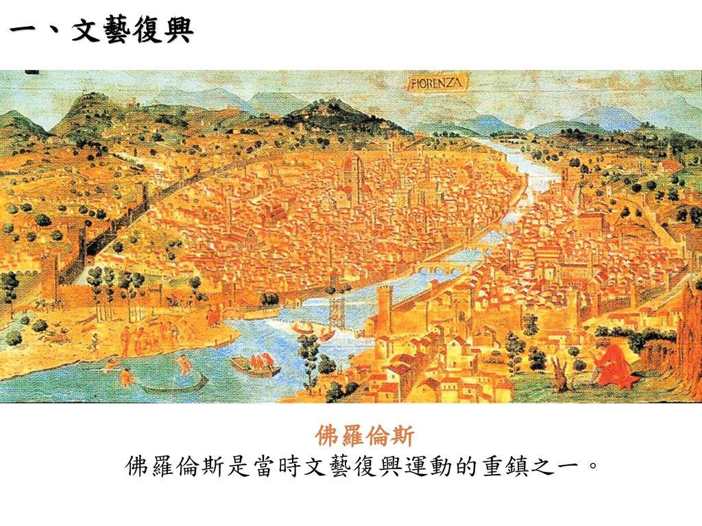 一、文藝復興 佛羅倫斯 佛羅倫斯是當時文藝復興運動的重鎮之一。