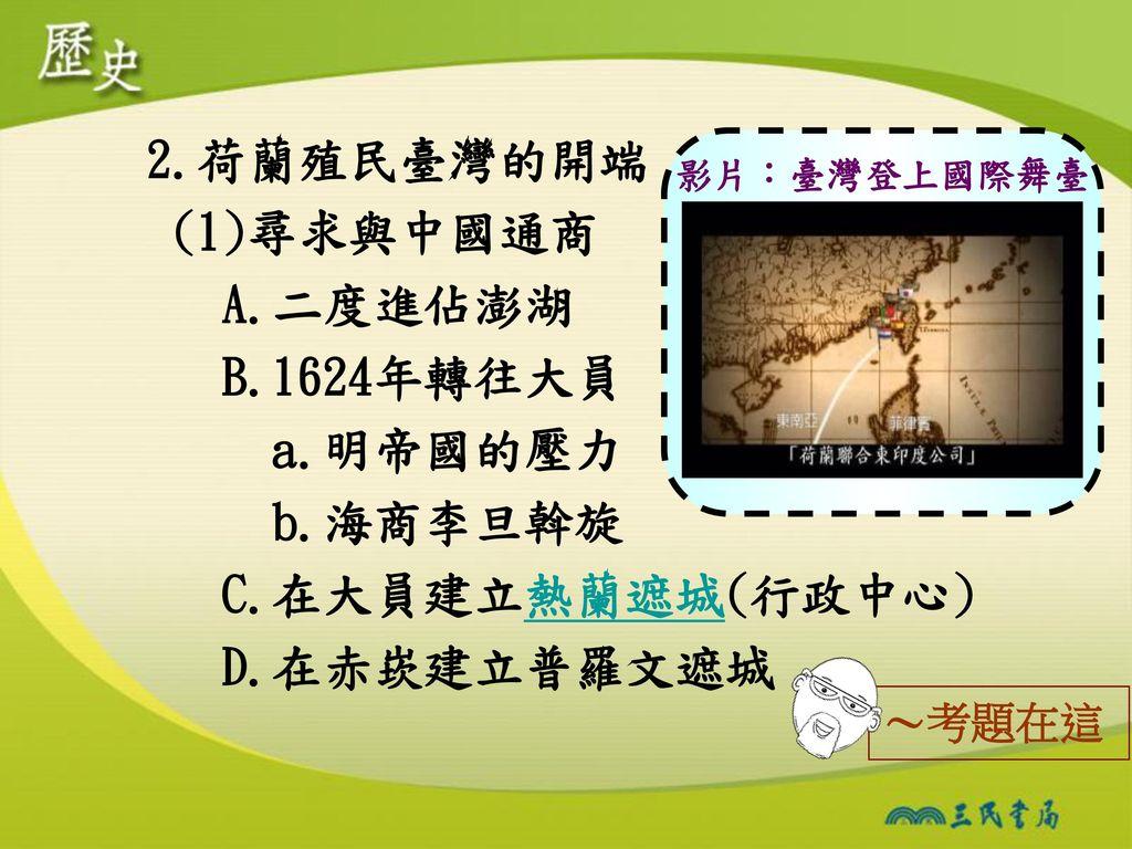 影片:臺灣登上國際舞臺 2.荷蘭殖民臺灣的開端 (1)尋求與中國通商 A.二度進佔澎湖 B.1624年轉往大員 a.明帝國的壓力