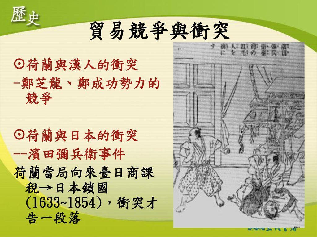 貿易競爭與衝突 荷蘭與漢人的衝突 -鄭芝龍、鄭成功勢力的競爭 荷蘭與日本的衝突 --濱田彌兵衛事件
