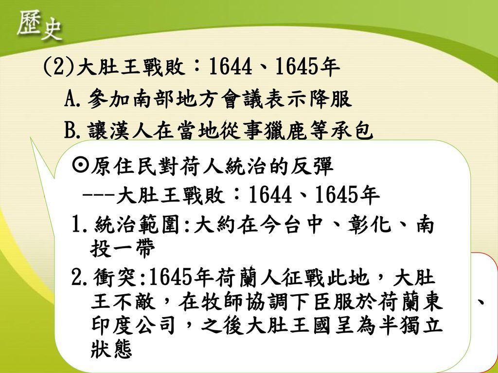 (2)大肚王戰敗:1644、1645年 A.參加南部地方會議表示降服. B.讓漢人在當地從事獵鹿等承包. C.拒絕教會在轄區內傳教. (3)郭懷一事件:1652年. A.原給來臺開墾漢人種種優惠.