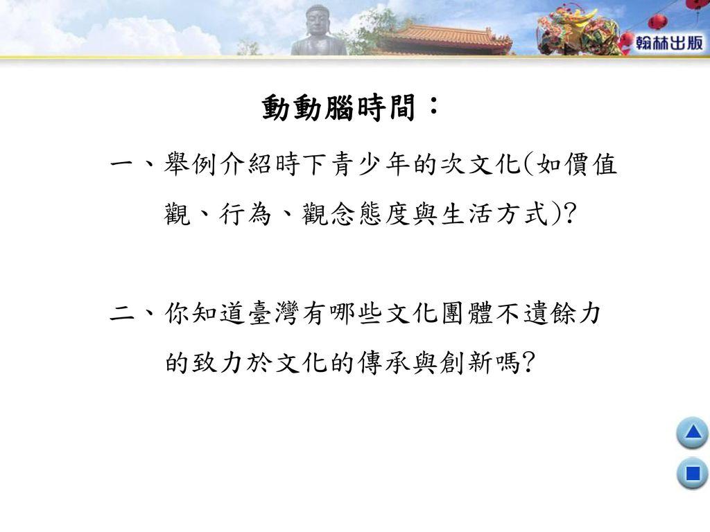 動動腦時間: 一、舉例介紹時下青少年的次文化(如價值 觀、行為、觀念態度與生活方式) 二、你知道臺灣有哪些文化團體不遺餘力