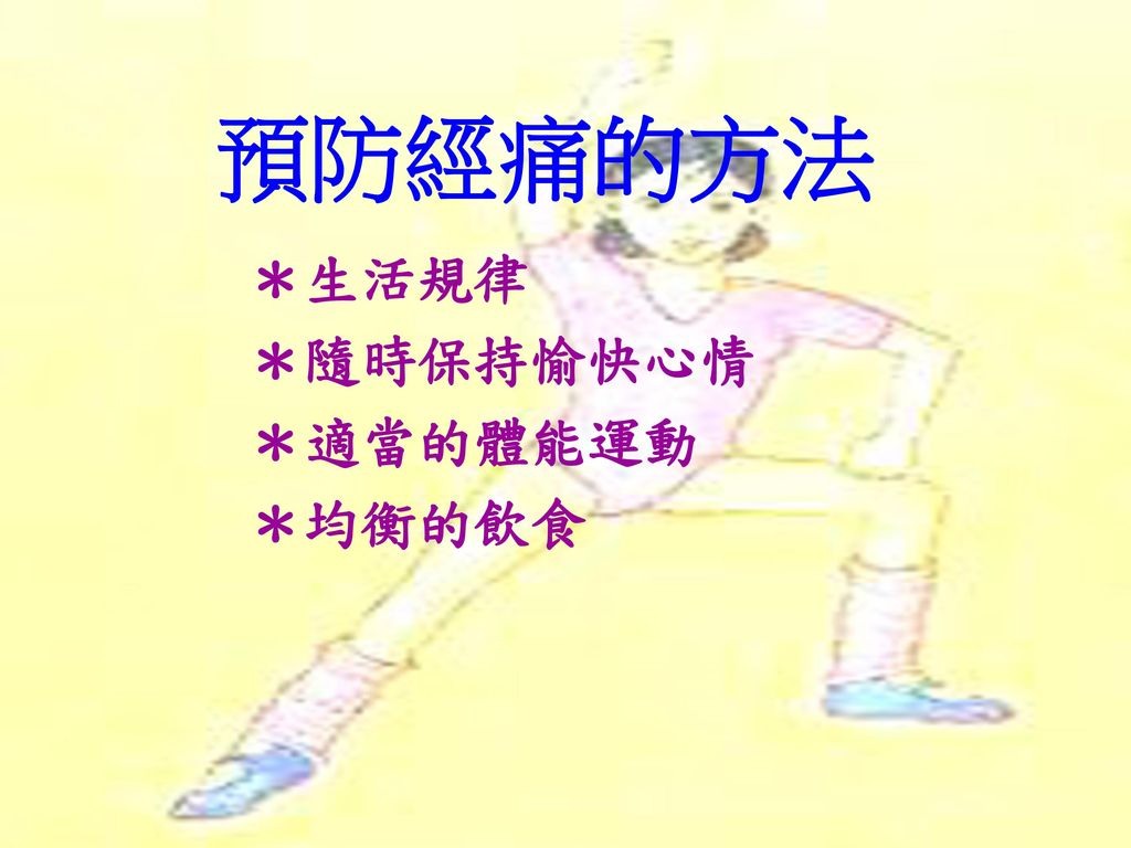 預防經痛的方法 *生活規律 *隨時保持愉快心情 *適當的體能運動 *均衡的飲食