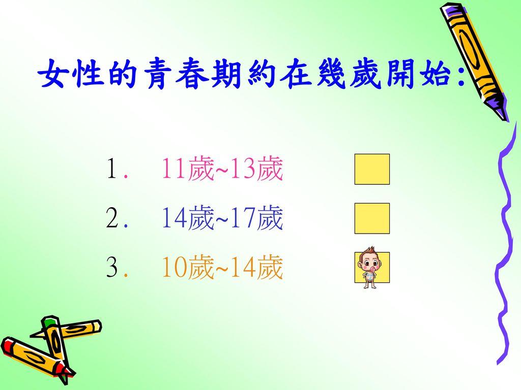 女性的青春期約在幾歲開始: 1. 11歲~13歲 2. 14歲~17歲 3. 10歲~14歲