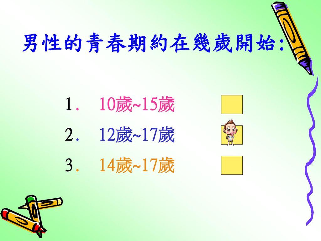 男性的青春期約在幾歲開始: 1. 10歲~15歲 2. 12歲~17歲 3. 14歲~17歲