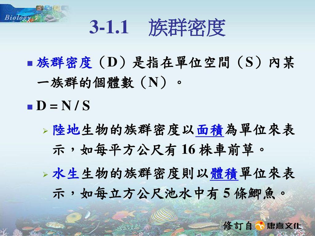 3-1.1 族群密度 族群密度(D)是指在單位空間(S)內某一族群的個體數(N)。 D = N / S