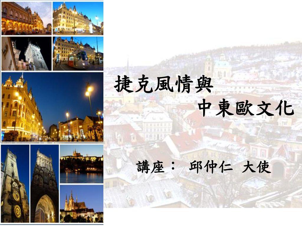 捷克風情與 中東歐文化 講座: 邱仲仁 大使