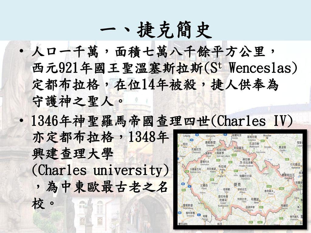 一、捷克簡史 人口一千萬,面積七萬八千餘平方公里,西元921年國王聖溫塞斯拉斯(St Wenceslas)定都布拉格,在位14年被殺,捷人供奉為守護神之聖人。 1346年神聖羅馬帝國查理四世(Charles IV)