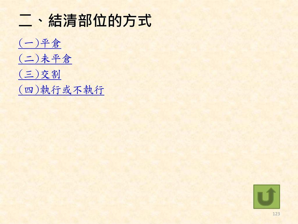 二、結清部位的方式 (一)平倉 (二)未平倉 (三)交割 (四)執行或不執行