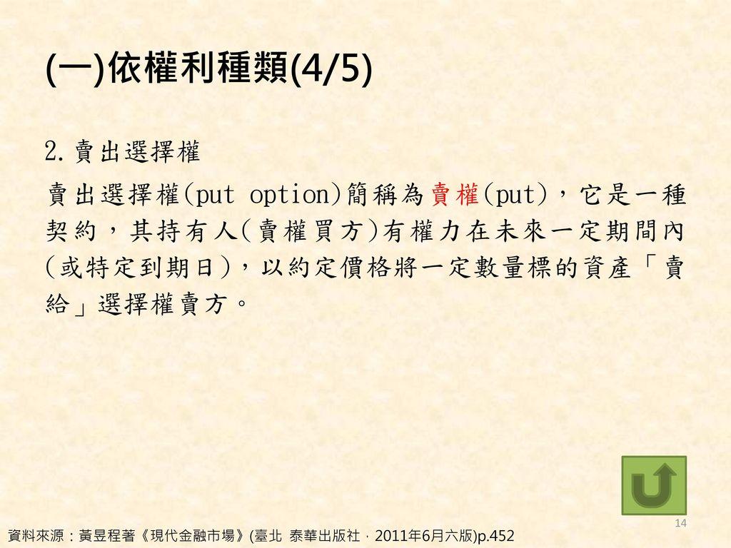 (一)依權利種類(4/5) 2.賣出選擇權 賣出選擇權(put option)簡稱為賣權(put),它是一種契約,其持有人(賣權買方)有權力在未來一定期間內(或特定到期日),以約定價格將一定數量標的資產「賣給」選擇權賣方。