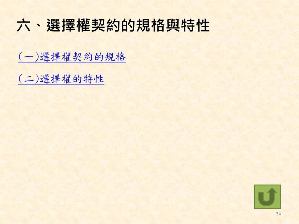 六、選擇權契約的規格與特性 (一)選擇權契約的規格 (二)選擇權的特性