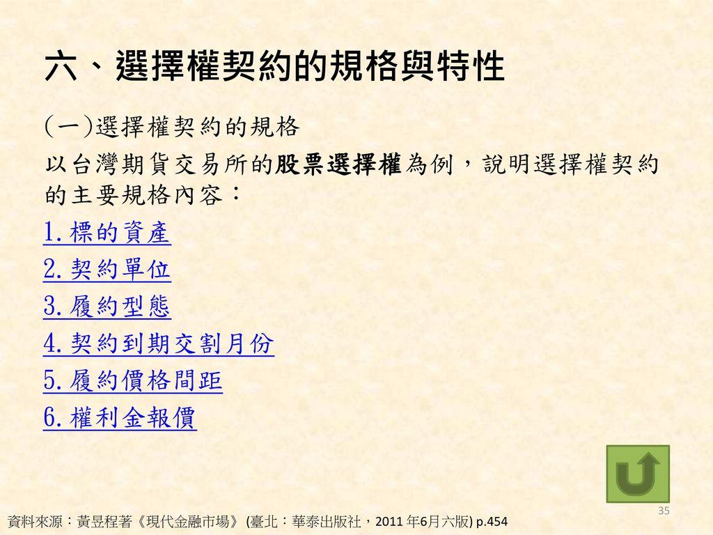 六、選擇權契約的規格與特性 (一)選擇權契約的規格 以台灣期貨交易所的股票選擇權為例,說明選擇權契約的主要規格內容: 1.標的資產 2.契約單位 3.履約型態 4.契約到期交割月份 5.履約價格間距 6.權利金報價