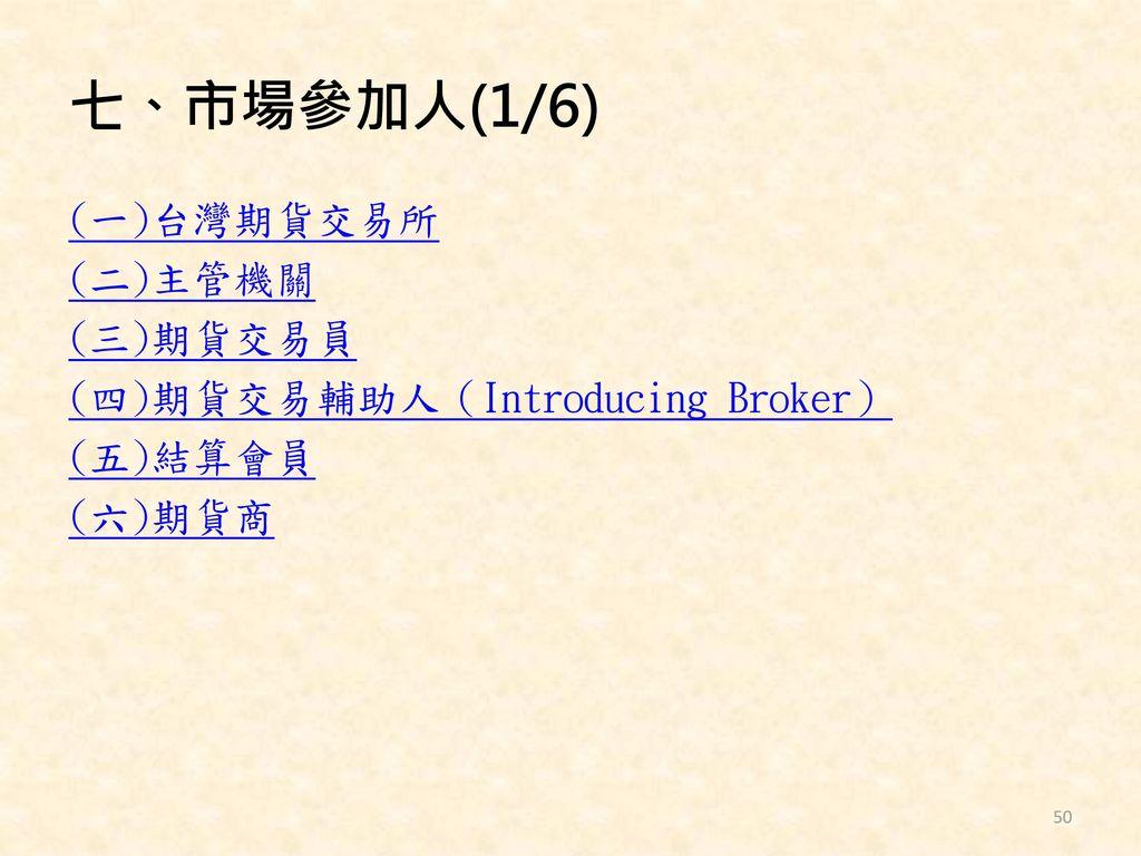 七、市場參加人(1/6) (一)台灣期貨交易所 (二)主管機關 (三)期貨交易員