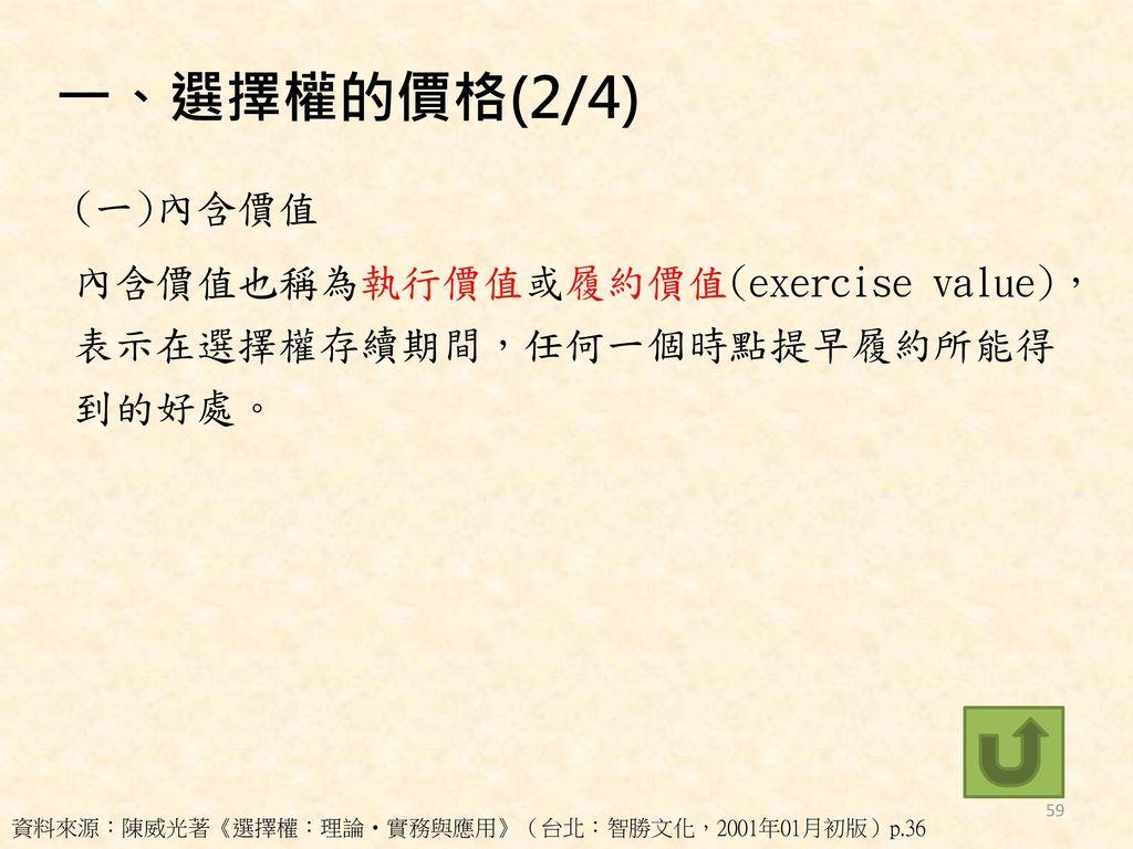 一、選擇權的價格(2/4) (一)內含價值 內含價值也稱為執行價值或履約價值(exercise value), 表示在選擇權存續期間,任何一個時點提早履約所能得 到的好處。 資料來源:陳威光著《選擇權:理論‧實務與應用》(台北:智勝文化,2001年01月初版)p.36.