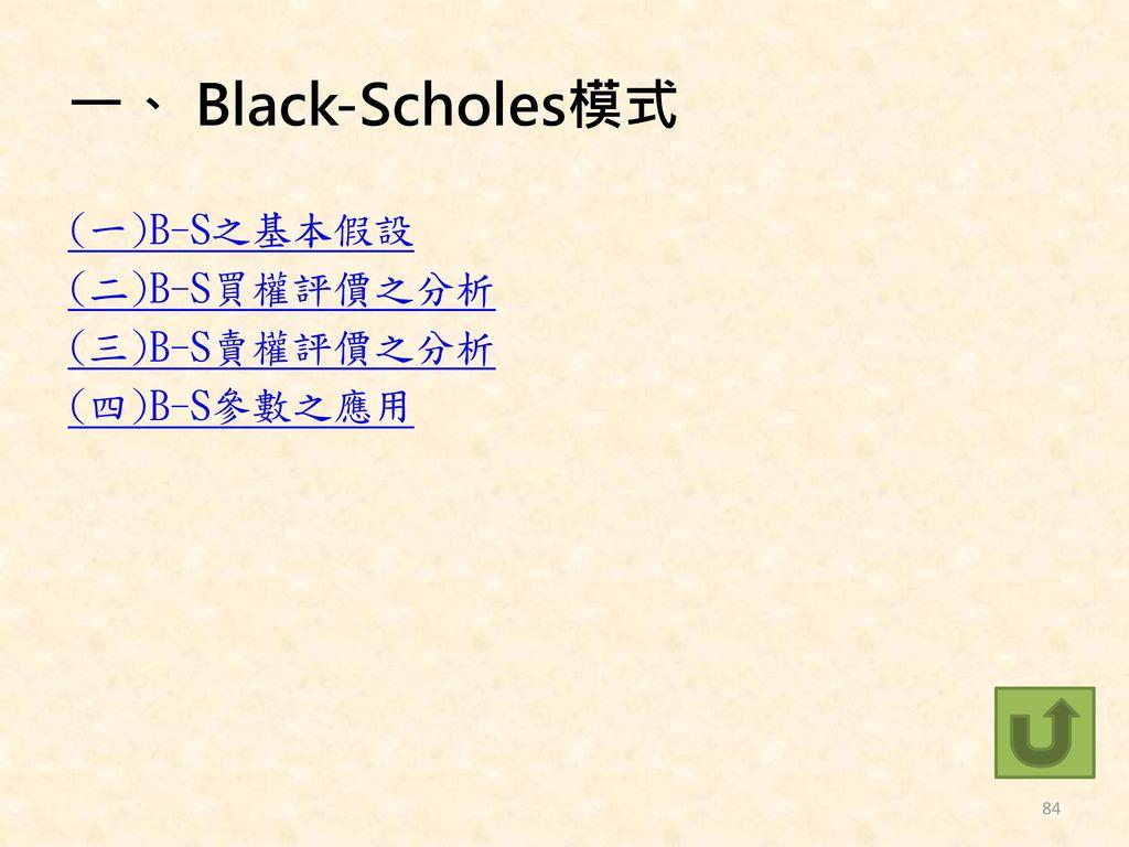 一、 Black-Scholes模式 (一)B-S之基本假設 (二)B-S買權評價之分析 (三)B-S賣權評價之分析 (四)B-S參數之應用