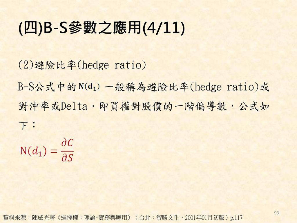 (四)B-S參數之應用(4/11) (2)避險比率(hedge ratio) B-S公式中的 一般稱為避險比率(hedge ratio)或對沖率或Delta。即買權對股價的一階偏導數,公式如下: 資料來源:陳威光著《選擇權:理論‧實務與應用》(台北:智勝文化,2001年01月初版)p.117.
