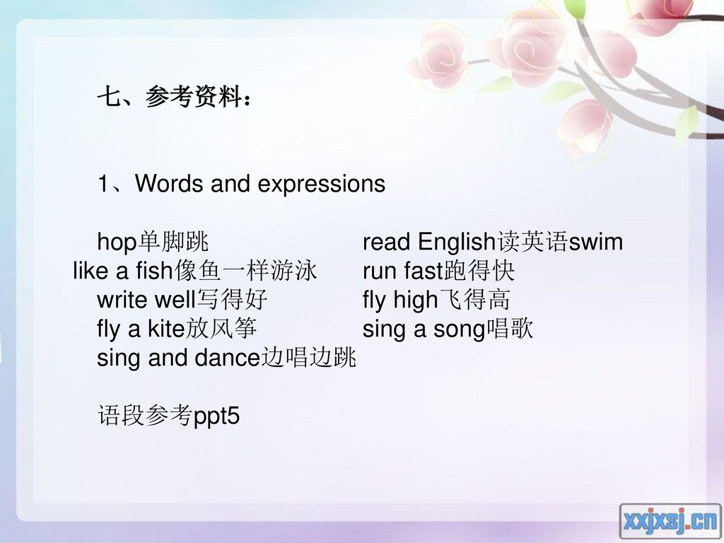 七、参考资料: 1、Words and expressions. hop单脚跳 read English读英语swim like a fish像鱼一样游泳 run fast跑得快. write well写得好 fly high飞得高.