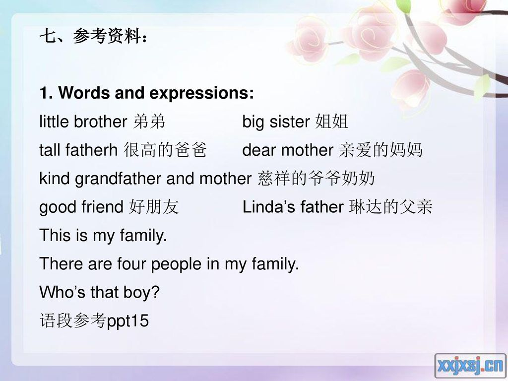 七、参考资料: 1. Words and expressions: little brother 弟弟 big sister 姐姐. tall fatherh 很高的爸爸 dear mother 亲爱的妈妈.