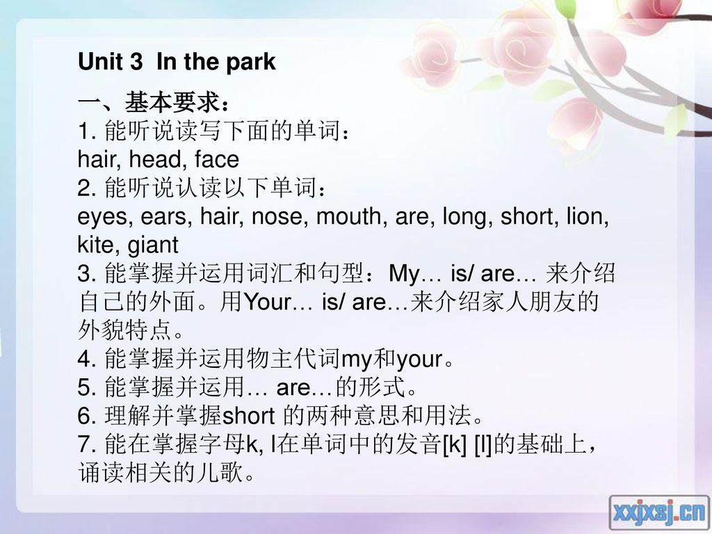 Unit 3 In the park 一、基本要求: 1. 能听说读写下面的单词: hair, head, face. 2. 能听说认读以下单词: eyes, ears, hair, nose, mouth, are, long, short, lion, kite, giant.