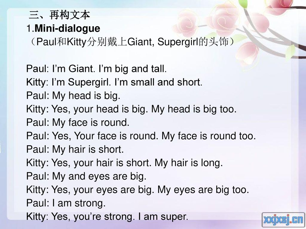 三、再构文本 1.Mini-dialogue. (Paul和Kitty分别戴上Giant, Supergirl的头饰) Paul: I'm Giant. I'm big and tall. Kitty: I'm Supergirl. I'm small and short.