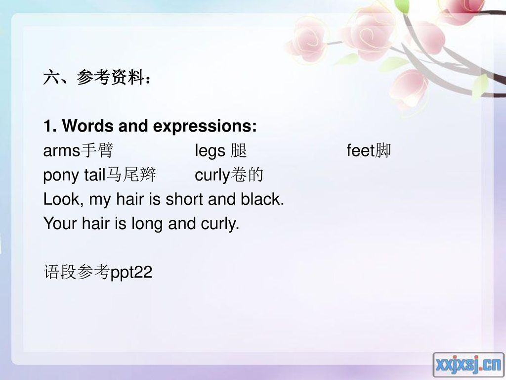 六、参考资料: 1. Words and expressions: arms手臂 legs 腿 feet脚. pony tail马尾辫 curly卷的. Look, my hair is short and black.