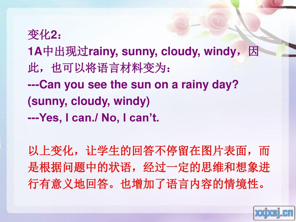 变化2: 1A中出现过rainy, sunny, cloudy, windy,因此,也可以将语言材料变为: ---Can you see the sun on a rainy day (sunny, cloudy, windy)