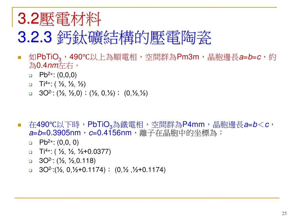 3.2壓電材料 3.2.3 鈣鈦礦結構的壓電陶瓷 如PbTiO3,490℃以上為順電相,空間群為Pm3m,晶胞邊長a=b=c,約為0.4nm左右。 Pb2+: (0,0,0) Ti4+: ( ½, ½, ½)