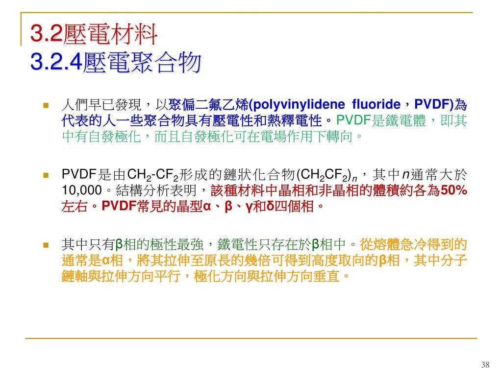 3.2壓電材料 3.2.4壓電聚合物 人們早已發現,以聚偏二氟乙烯(polyvinylidene fluoride,PVDF)為代表的人一些聚合物具有壓電性和熱釋電性。PVDF是鐵電體,即其中有自發極化,而且自發極化可在電場作用下轉向。