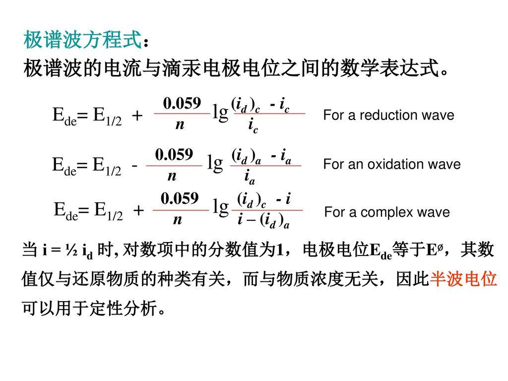 lg Ede= E1/2 + 极谱波方程式: 极谱波的电流与滴汞电极电位之间的数学表达式。 Ede= E1/2 -