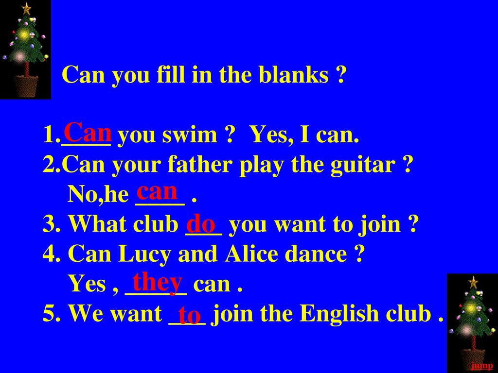 Can you fill in the blanks. 1. ____ you swim. Yes, I can. 2