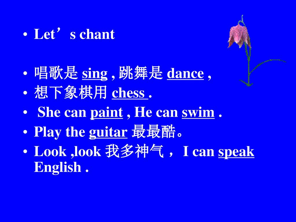 Let's chant 唱歌是 sing , 跳舞是 dance , 想下象棋用 chess . She can paint , He can swim . Play the guitar 最最酷。