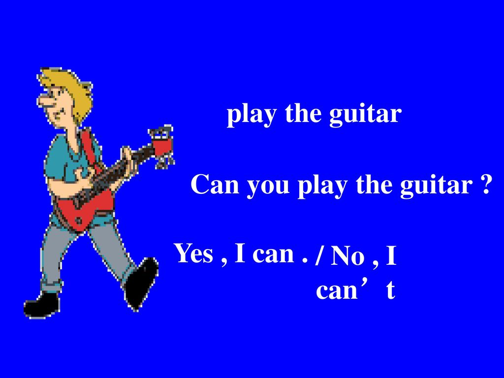 play the guitar Can you play the guitar Yes , I can . / No , I can't