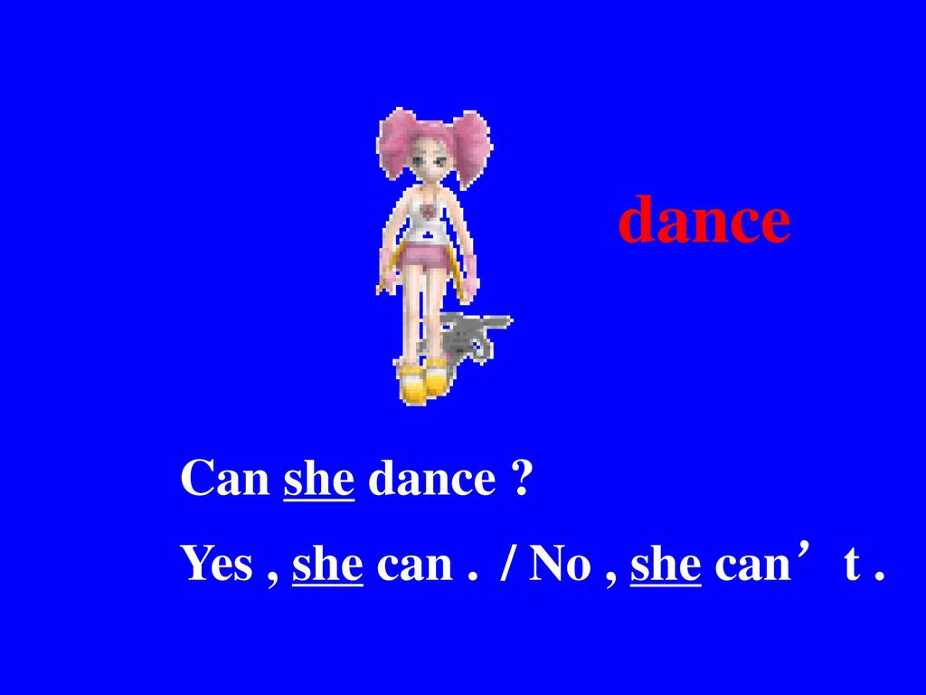 dance Can she dance Yes , she can . / No , she can't .