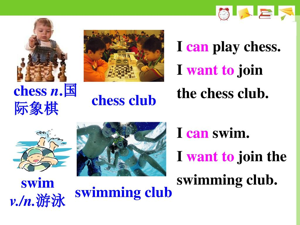 I can play chess. I want to join the chess club. chess n.国际象棋. chess club. I can swim. I want to join the swimming club.