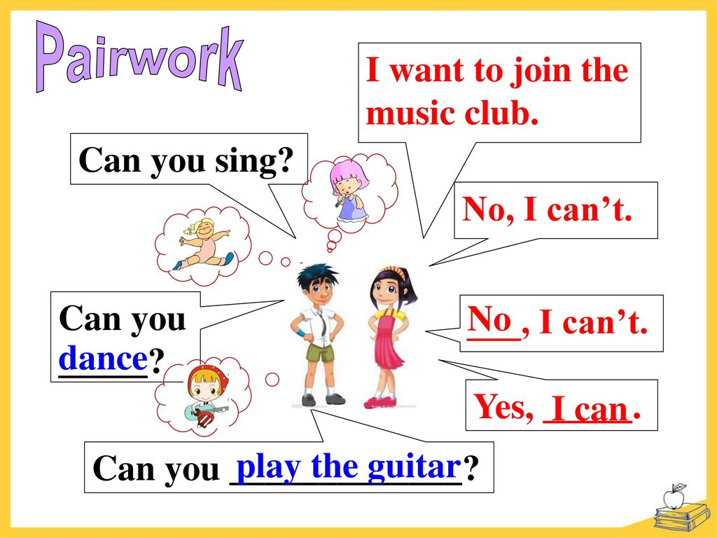 Pairwork I want to join the music club. Can you sing No, I can't. Can you. _____ No. ___, I can't.
