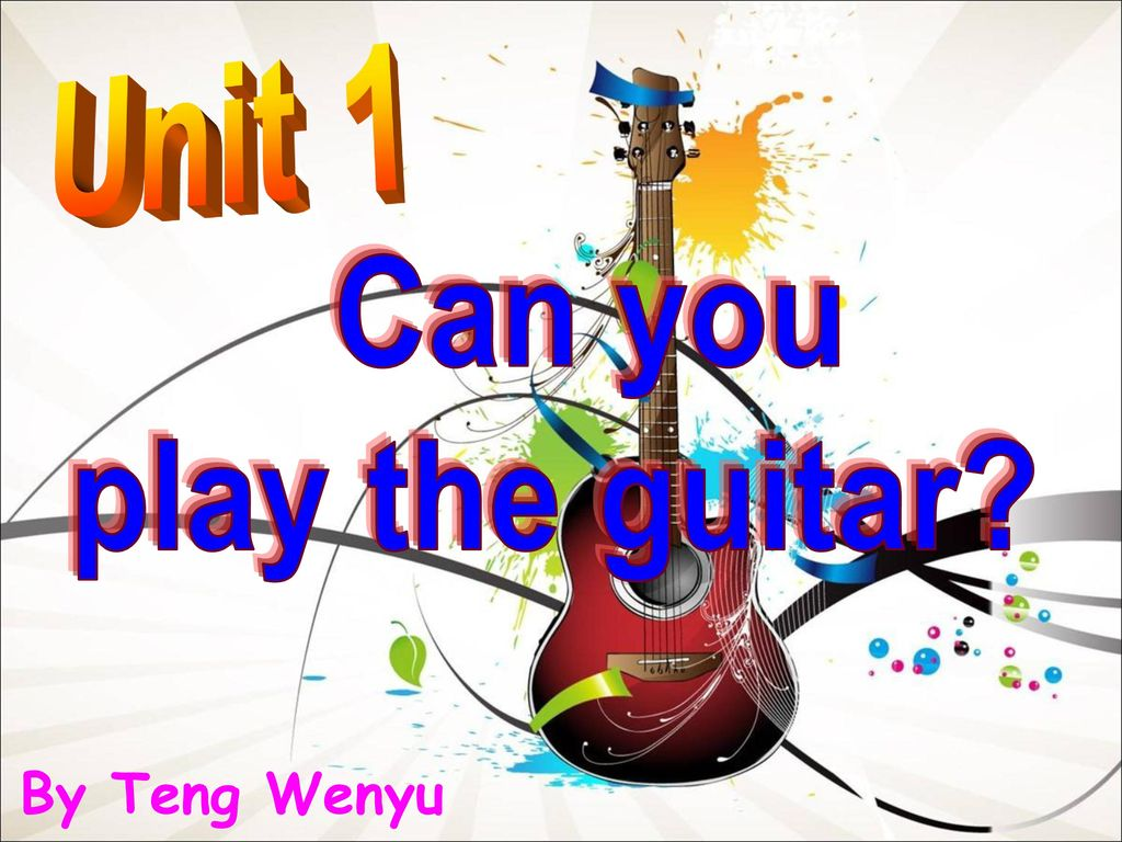 Unit 1 Can you play the guitar By Teng Wenyu