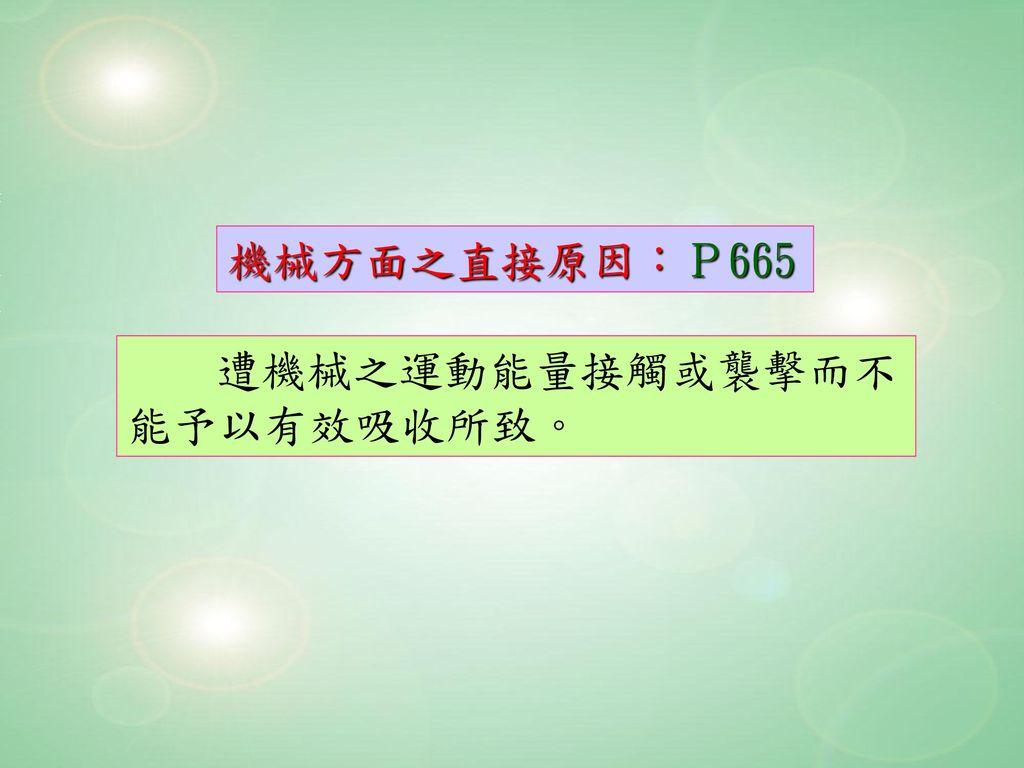 機械方面之直接原因:P665 遭機械之運動能量接觸或襲擊而不能予以有效吸收所致。