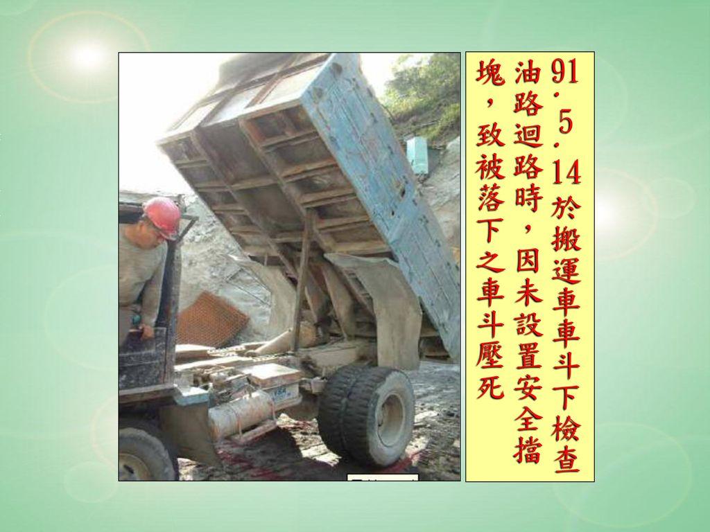 91.5.14於搬運車車斗下檢查 油路迴路時,因未設置安全擋 塊,致被落下之車斗壓死