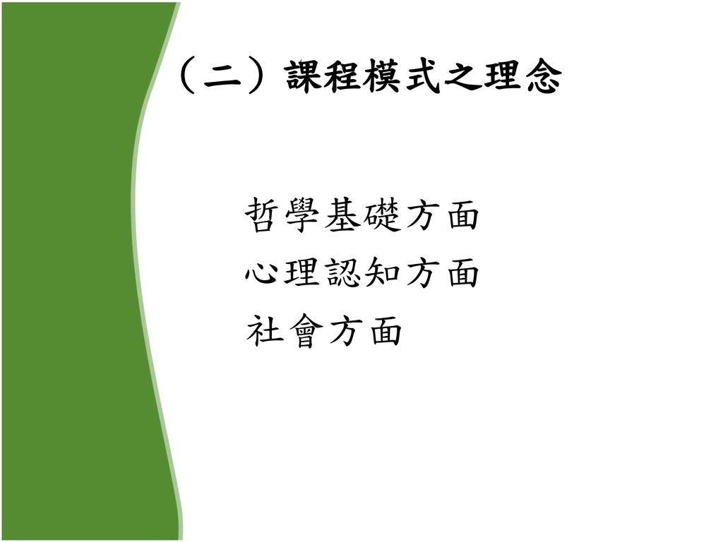 (二)課程模式之理念 哲學基礎方面 心理認知方面 社會方面