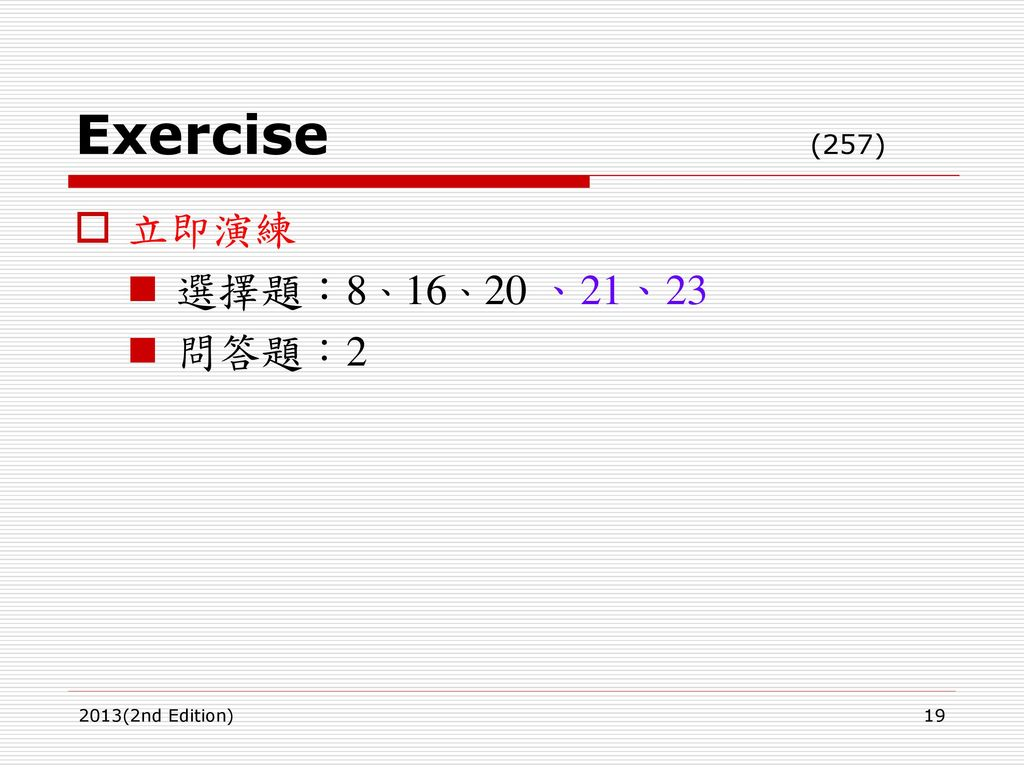 Exercise (257) 立即演練 選擇題:8、16、20 、21、23 問答題:2 2013(2nd Edition)