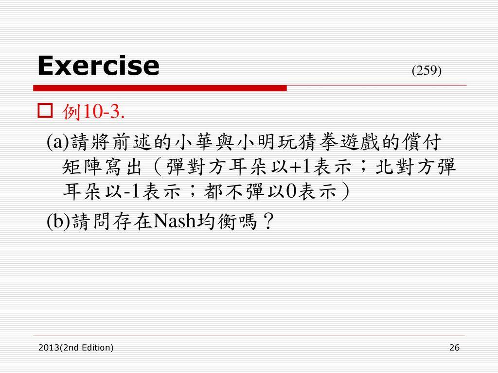 Exercise (259) 例10-3. (a)請將前述的小華與小明玩猜拳遊戲的償付矩陣寫出(彈對方耳朵以+1表示;北對方彈耳朵以-1表示;都不彈以0表示)